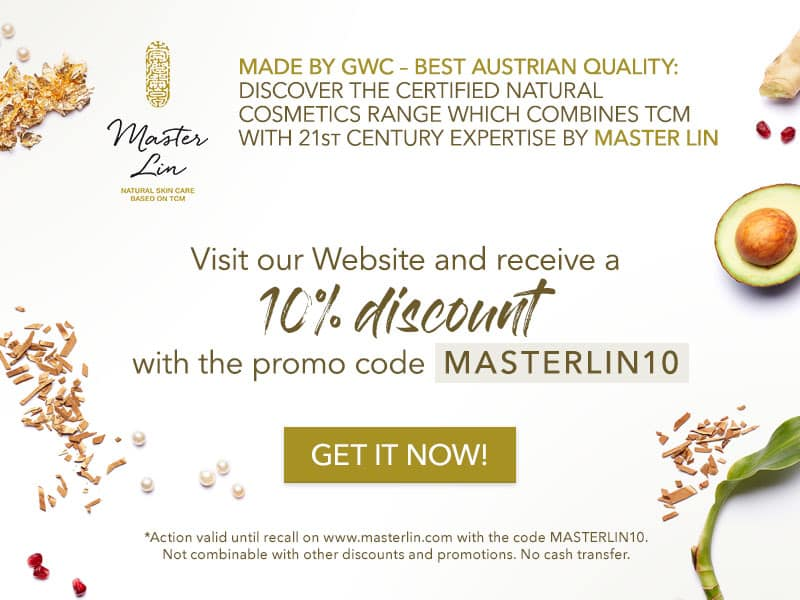 Made by GWC – best Austrian quality: discover the certified natural cosmetics range which combines TCM with 21st century expertise by Master Lin. Visit our Website and receive a 10% discount with the promo code MASTERLIN10. Action valid until recall on www.masterlin.com with the code MASTERLIN10. Not combinable with other discounts and promotions. No cash transfer.